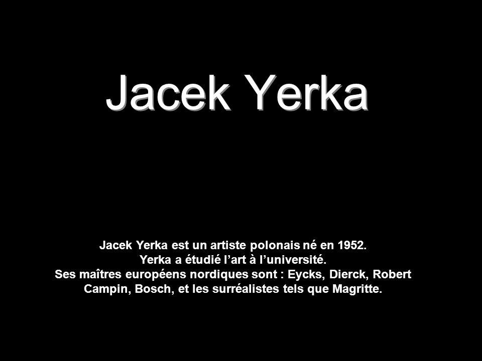 Jacek Yerka Jacek Yerka est un artiste polonais né en 1952. Yerka a étudié l'art à l'université.