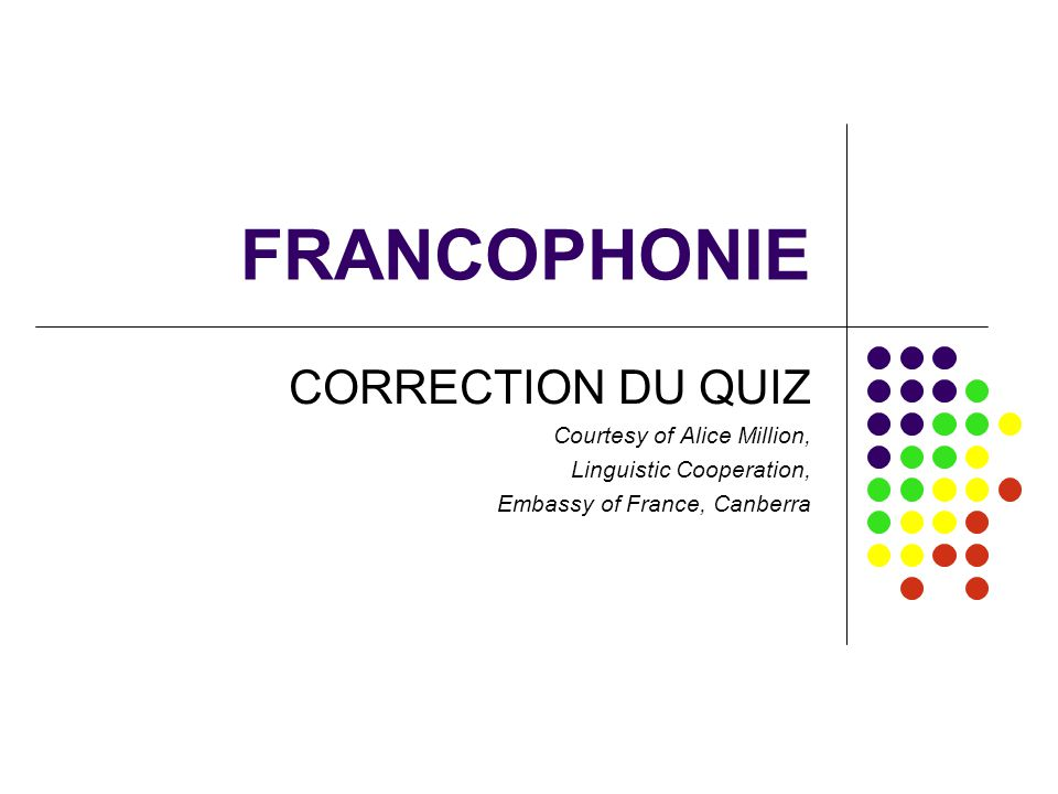 FRANCOPHONIE CORRECTION DU QUIZ Courtesy of Alice Million,