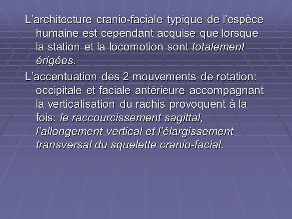 L'architecture cranio-faciale typique de l'espèce humaine est cependant acquise que lorsque la station et la locomotion sont totalement érigées.