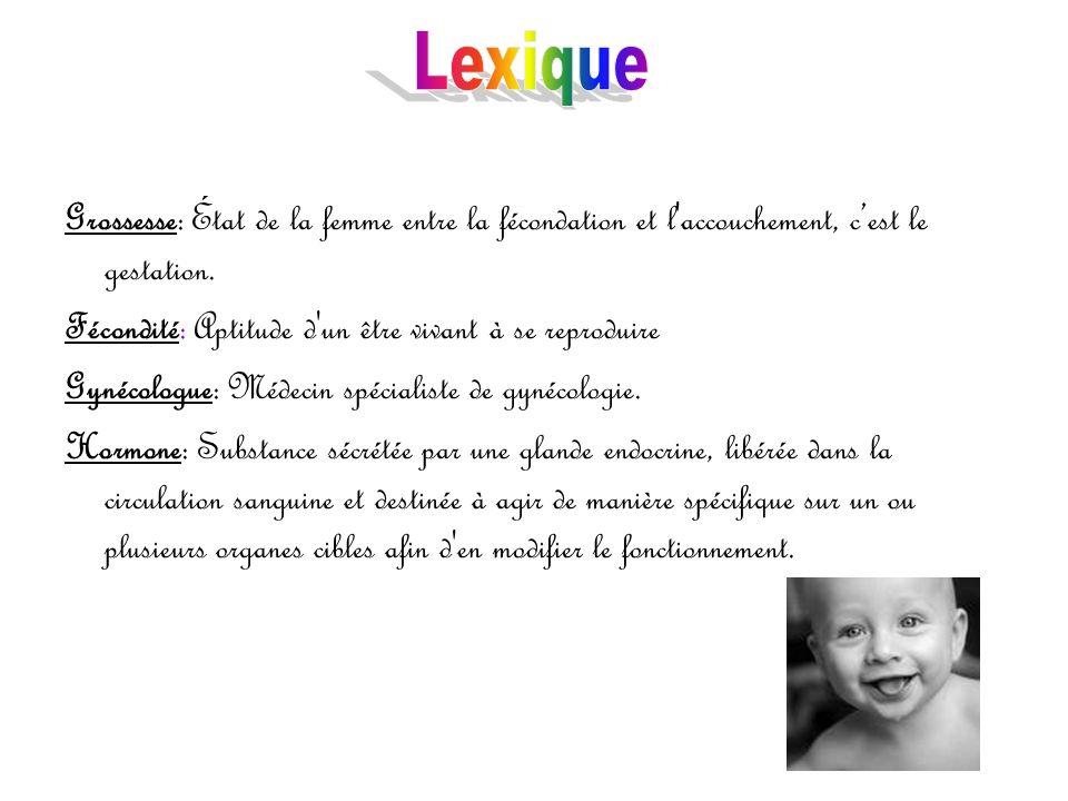 Lexique Grossesse: État de la femme entre la fécondation et l accouchement, c'est le gestation. Fécondité: Aptitude d un être vivant à se reproduire.