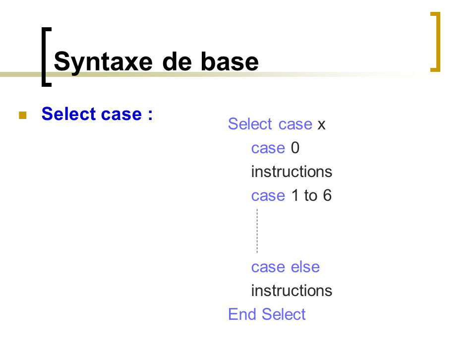 Syntaxe de base Select case : Select case x case 0 instructions