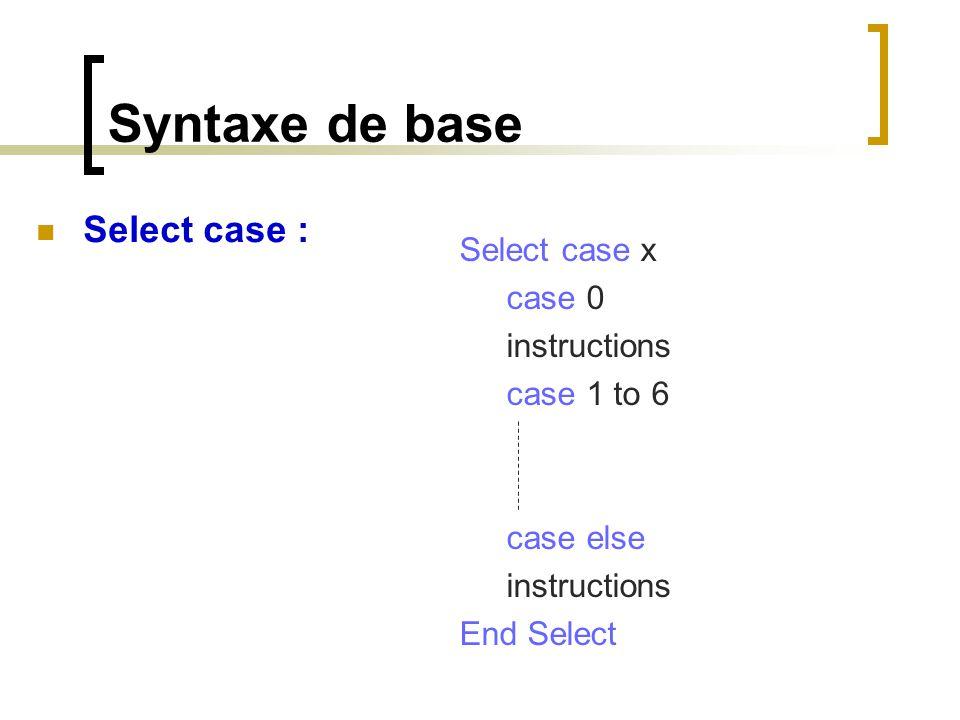 Syntaxe de base Select case : Select case x case 0 instructions