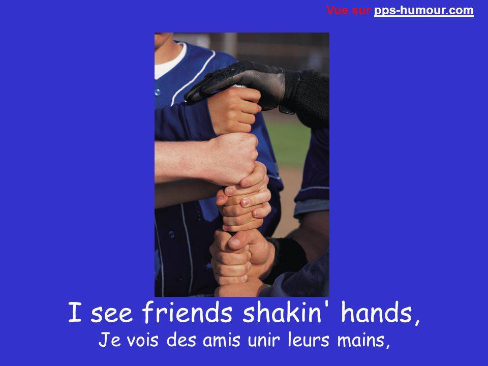 I see friends shakin hands, Je vois des amis unir leurs mains,