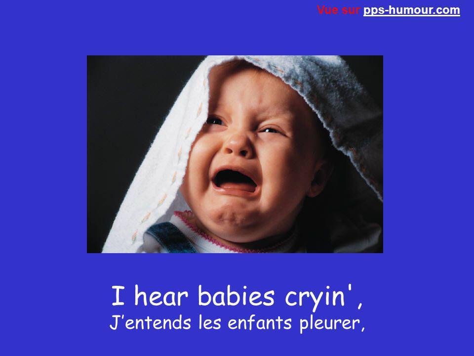 I hear babies cryin , J'entends les enfants pleurer,