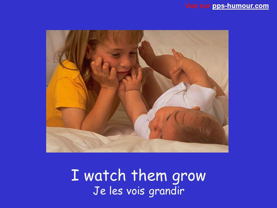 I watch them grow Je les vois grandir