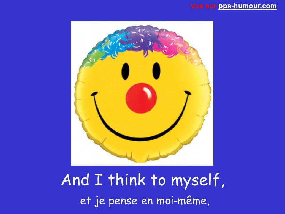 And I think to myself, et je pense en moi-même,