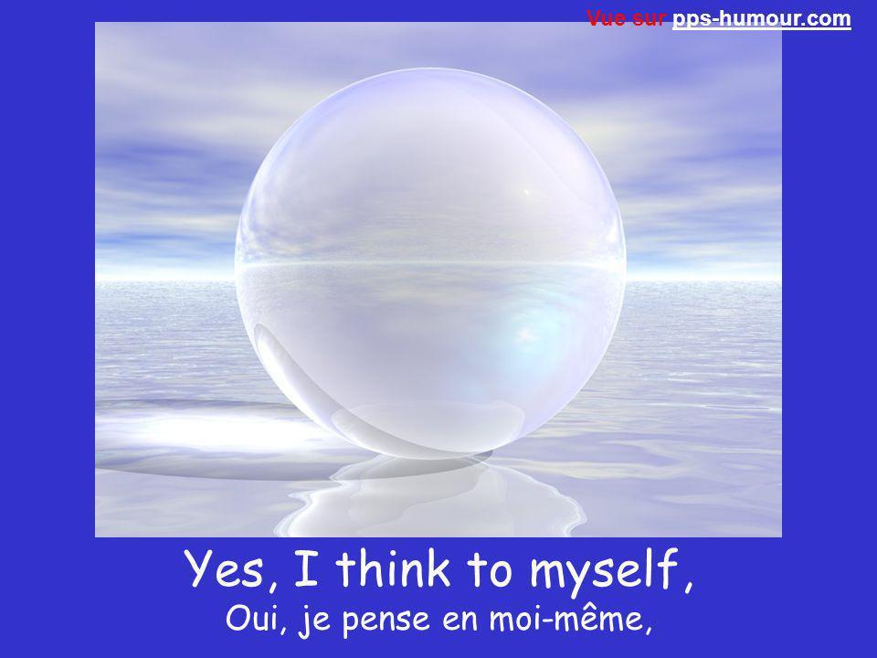 Yes, I think to myself, Oui, je pense en moi-même,