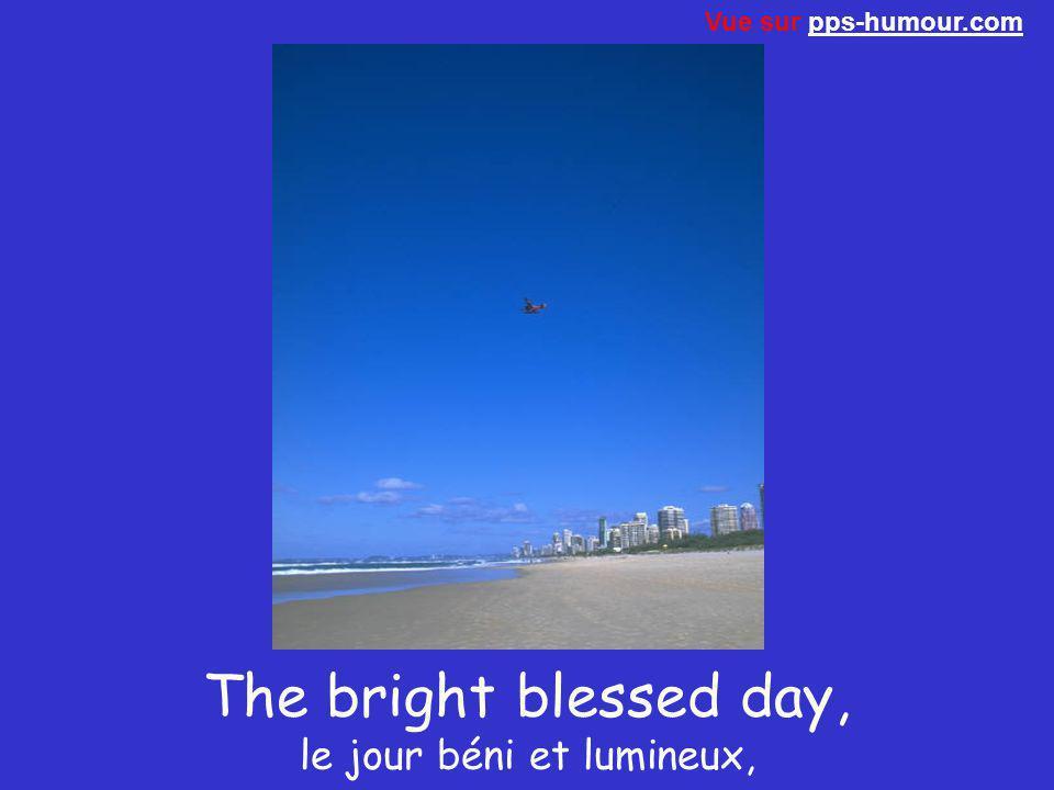 The bright blessed day, le jour béni et lumineux,