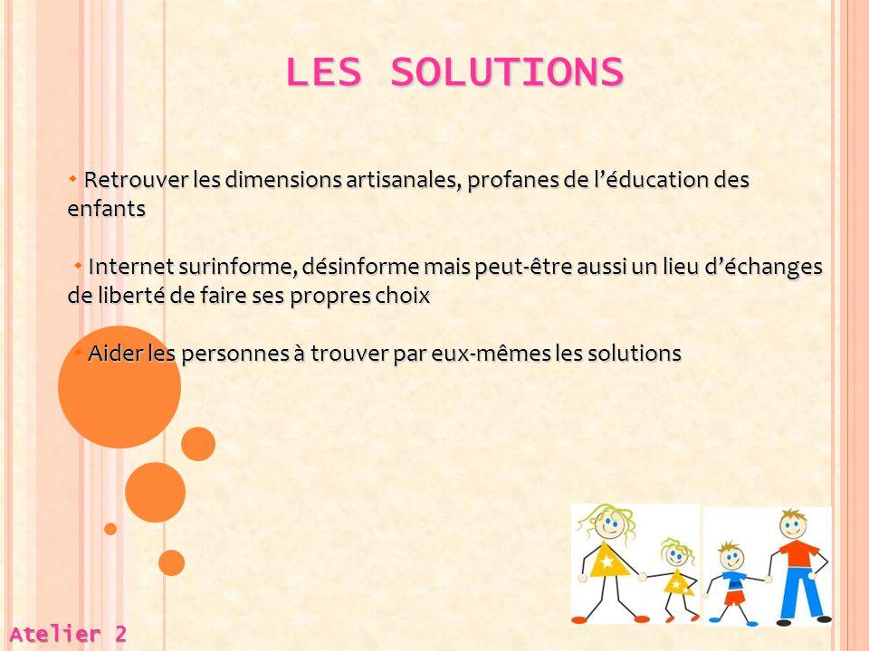 LES SOLUTIONS  Retrouver les dimensions artisanales, profanes de l'éducation des enfants.