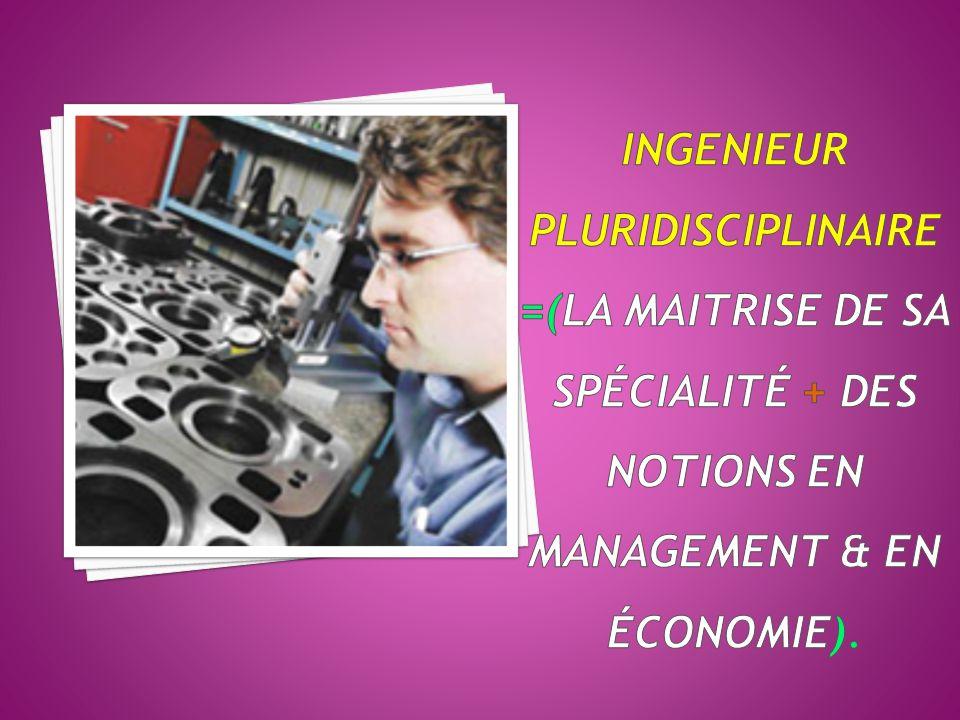 INGENIEUR Pluridisciplinaire =(la maitrise de sa spécialité + des notions en management & en économie).