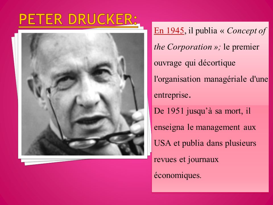 Peter drucker: En 1945, il publia « Concept of the Corporation »; le premier ouvrage qui décortique l organisation managériale d une entreprise.