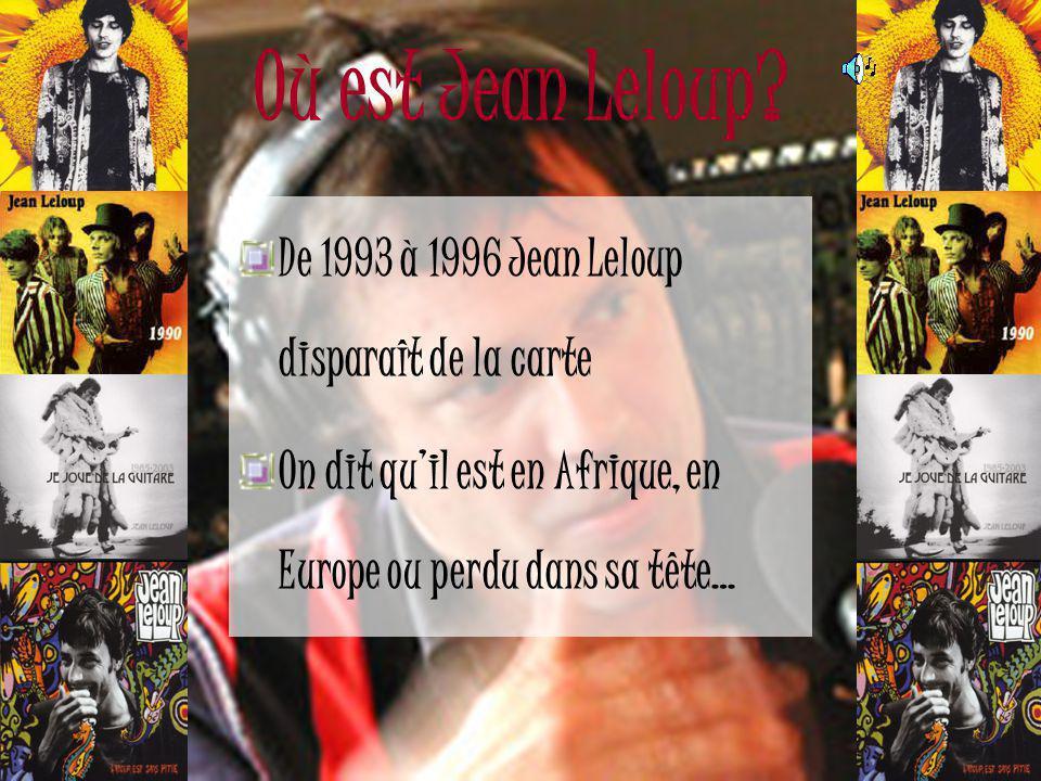 Où est Jean Leloup De 1993 à 1996 Jean Leloup disparaît de la carte