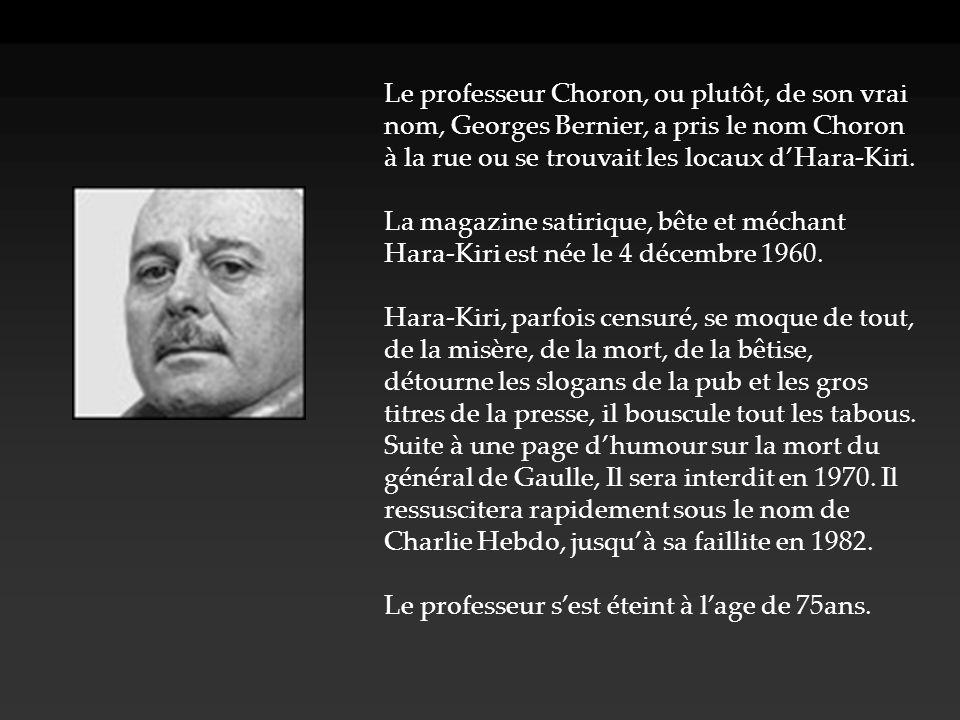 Le professeur Choron, ou plutôt, de son vrai nom, Georges Bernier, a pris le nom Choron à la rue ou se trouvait les locaux d'Hara-Kiri.
