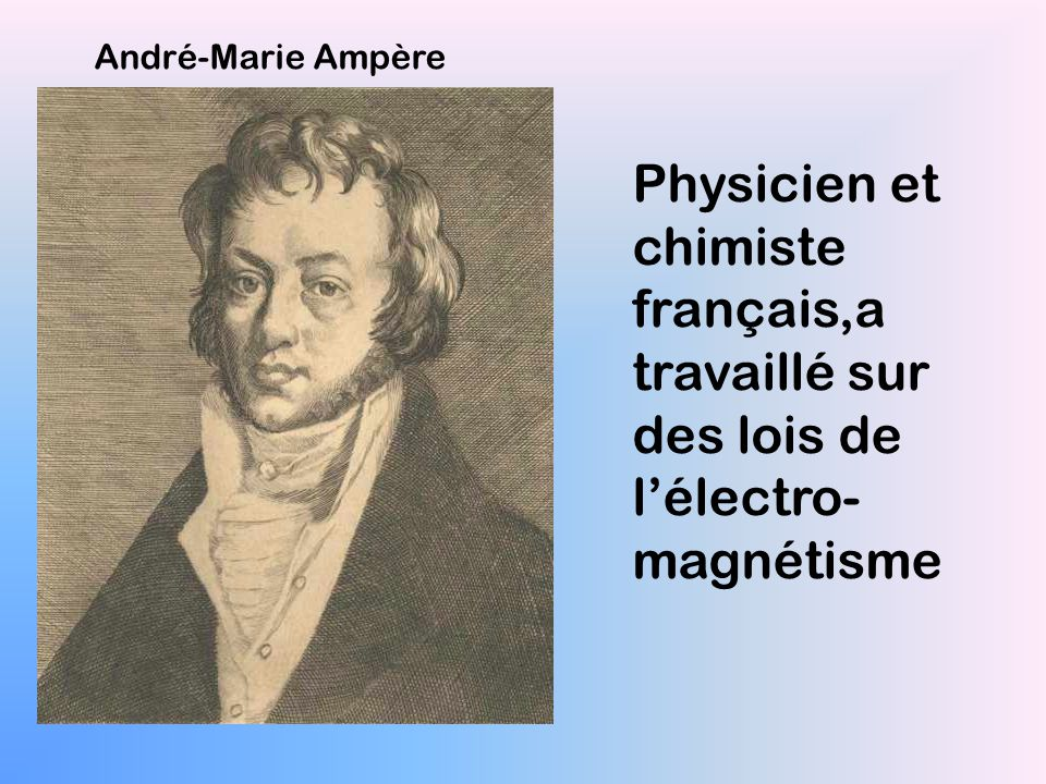 André-Marie Ampère Physicien et chimiste français,a travaillé sur des lois de l'électro-magnétisme.
