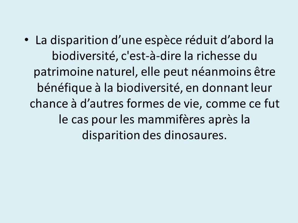 La disparition d'une espèce réduit d'abord la biodiversité, c est-à-dire la richesse du patrimoine naturel, elle peut néanmoins être bénéfique à la biodiversité, en donnant leur chance à d'autres formes de vie, comme ce fut le cas pour les mammifères après la disparition des dinosaures.