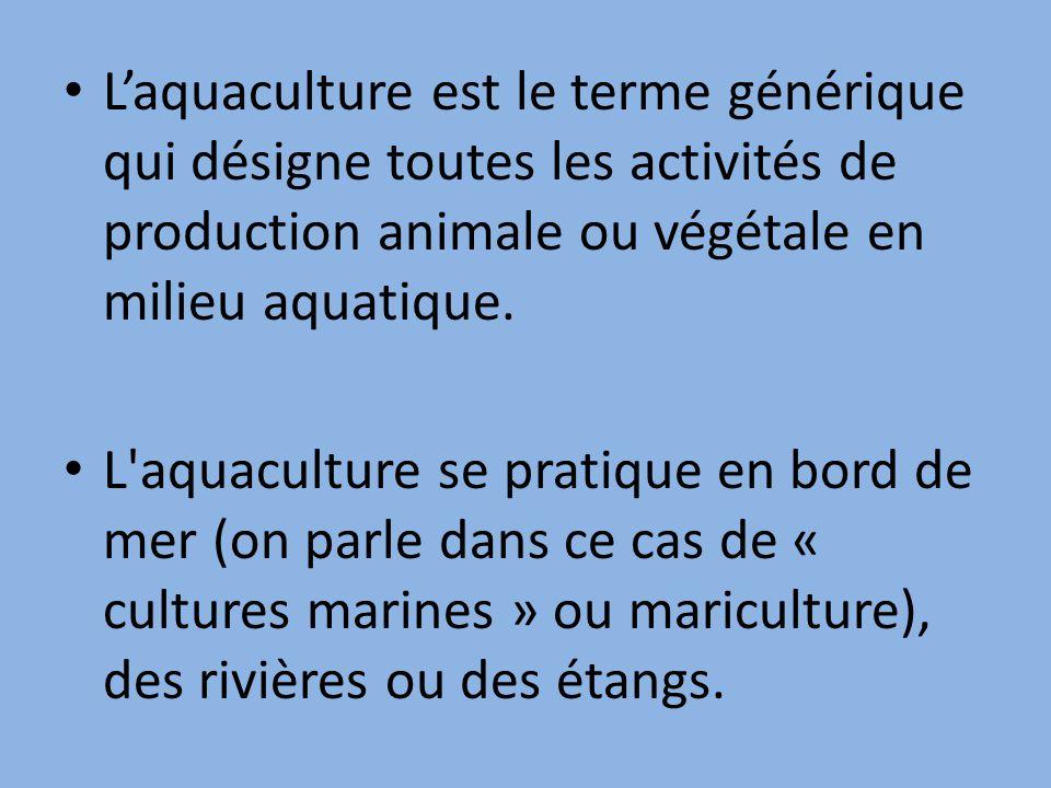 L'aquaculture est le terme générique qui désigne toutes les activités de production animale ou végétale en milieu aquatique.