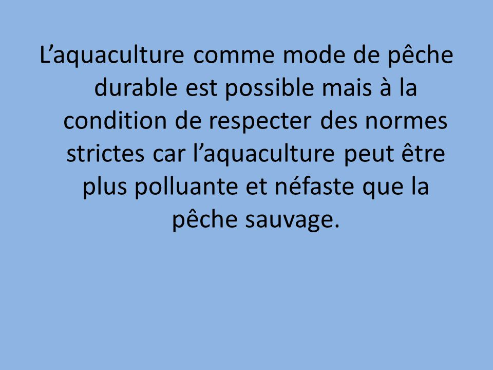 L'aquaculture comme mode de pêche durable est possible mais à la condition de respecter des normes strictes car l'aquaculture peut être plus polluante et néfaste que la pêche sauvage.
