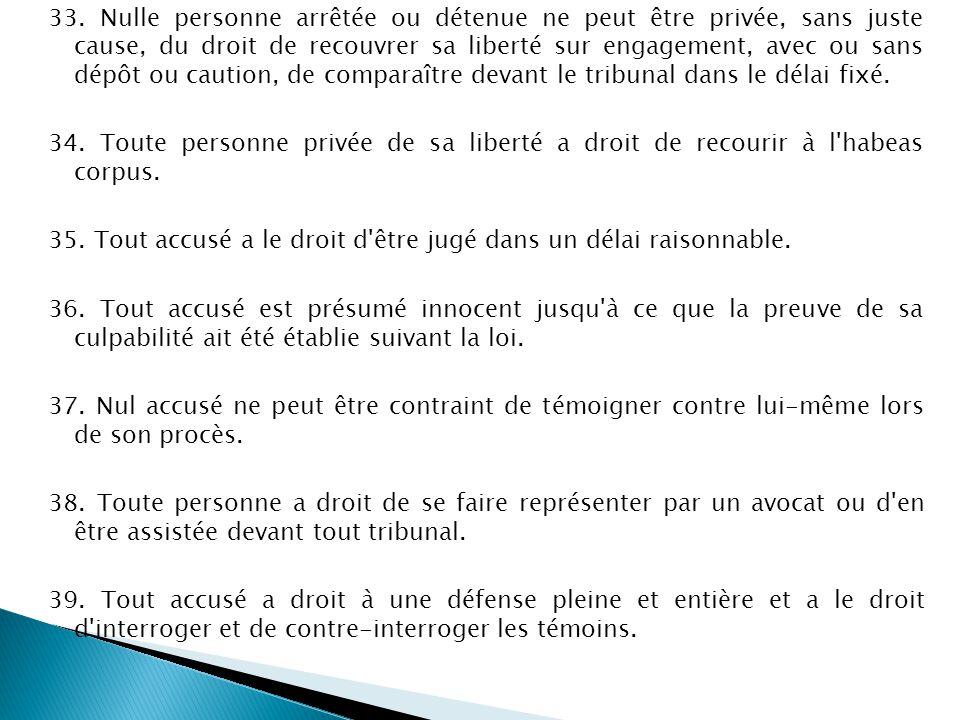33. Nulle personne arrêtée ou détenue ne peut être privée, sans juste cause, du droit de recouvrer sa liberté sur engagement, avec ou sans dépôt ou caution, de comparaître devant le tribunal dans le délai fixé.