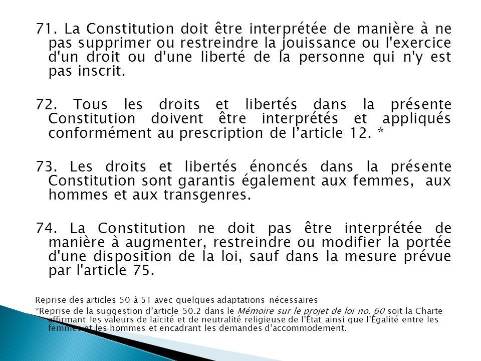 71. La Constitution doit être interprétée de manière à ne pas supprimer ou restreindre la jouissance ou l exercice d un droit ou d une liberté de la personne qui n y est pas inscrit.
