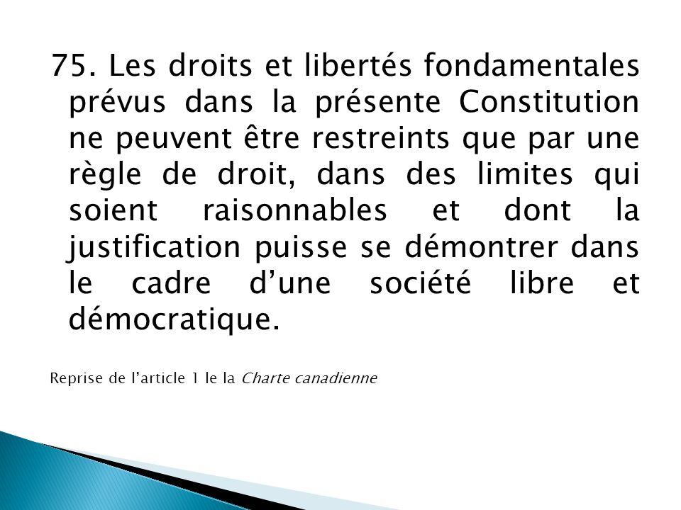 75. Les droits et libertés fondamentales prévus dans la présente Constitution ne peuvent être restreints que par une règle de droit, dans des limites qui soient raisonnables et dont la justification puisse se démontrer dans le cadre d'une société libre et démocratique.