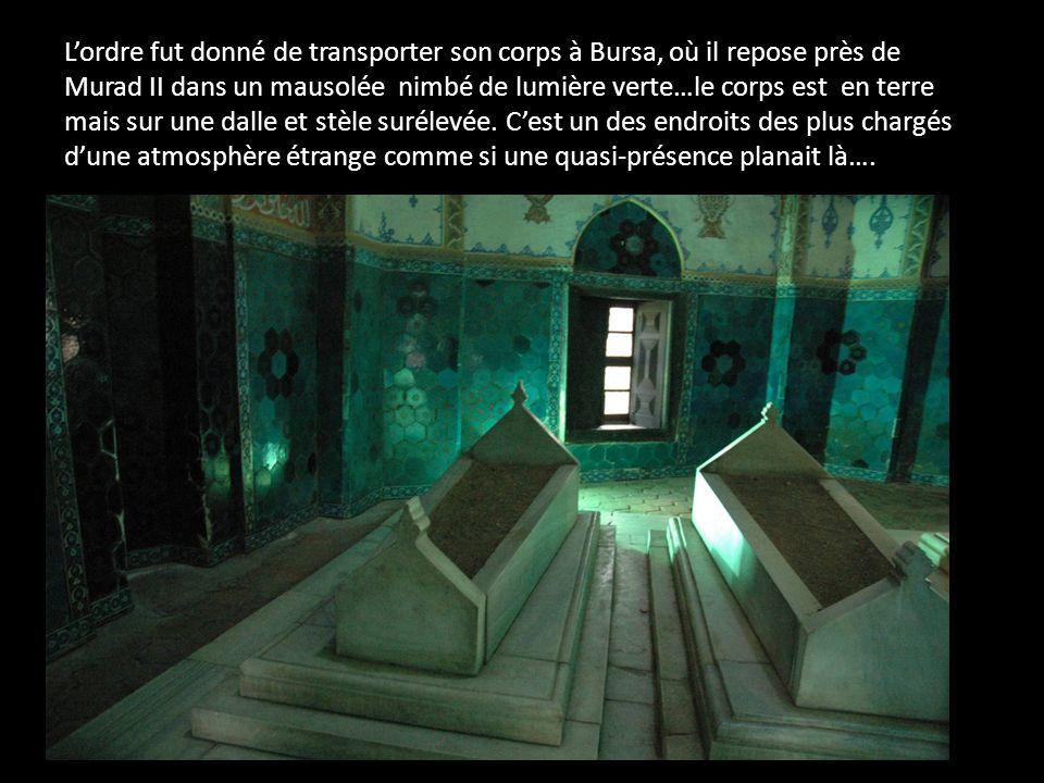 L'ordre fut donné de transporter son corps à Bursa, où il repose près de Murad II dans un mausolée nimbé de lumière verte…le corps est en terre mais sur une dalle et stèle surélevée.