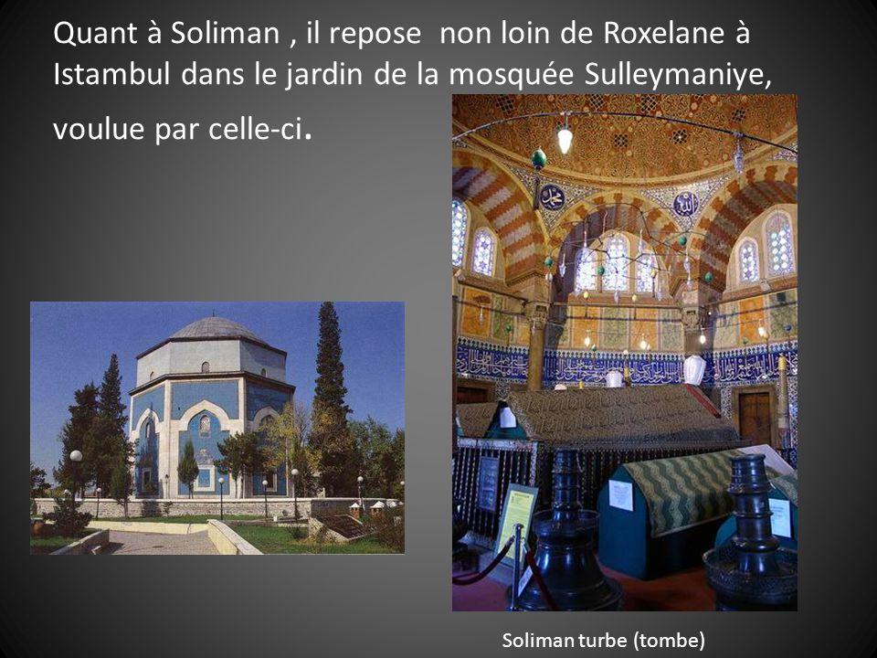 Quant à Soliman , il repose non loin de Roxelane à Istambul dans le jardin de la mosquée Sulleymaniye, voulue par celle-ci.