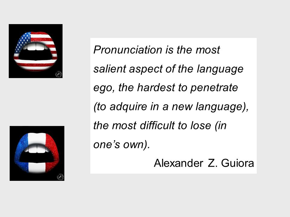 Pronunciation is the most salient aspect of the language ego, the hardest to penetrate (to adquire in a new language), the most difficult to lose (in one's own).