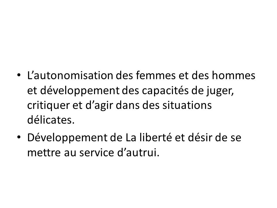 L'autonomisation des femmes et des hommes et développement des capacités de juger, critiquer et d'agir dans des situations délicates.