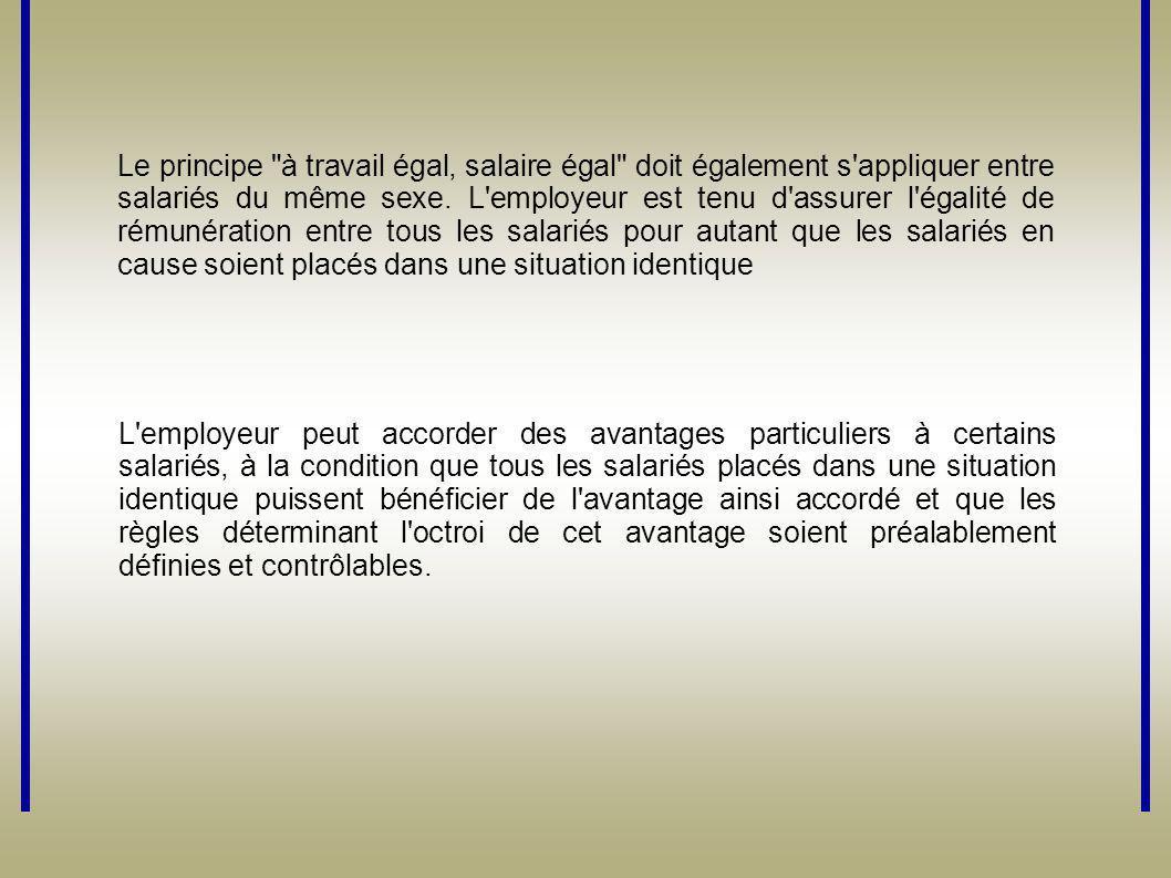 Le principe à travail égal, salaire égal doit également s appliquer entre salariés du même sexe. L employeur est tenu d assurer l égalité de rémunération entre tous les salariés pour autant que les salariés en cause soient placés dans une situation identique