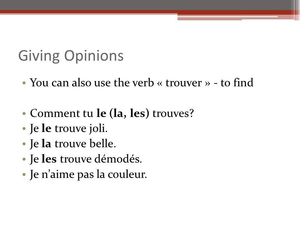 Giving Opinions You can also use the verb « trouver » - to find