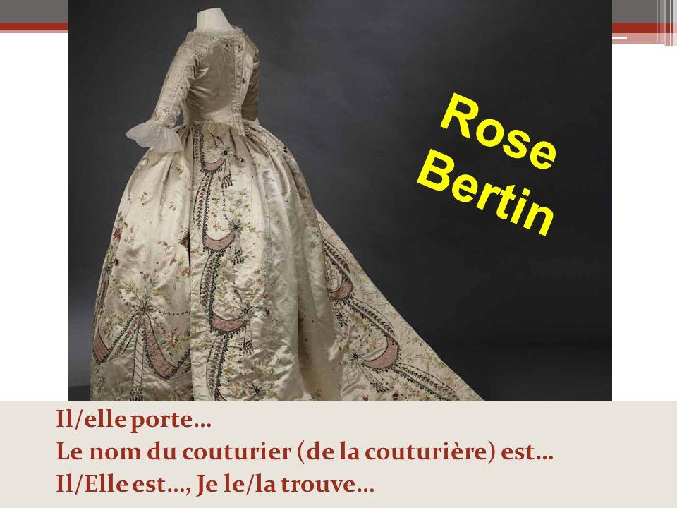 Rose Bertin Il/elle porte… Le nom du couturier (de la couturière) est…