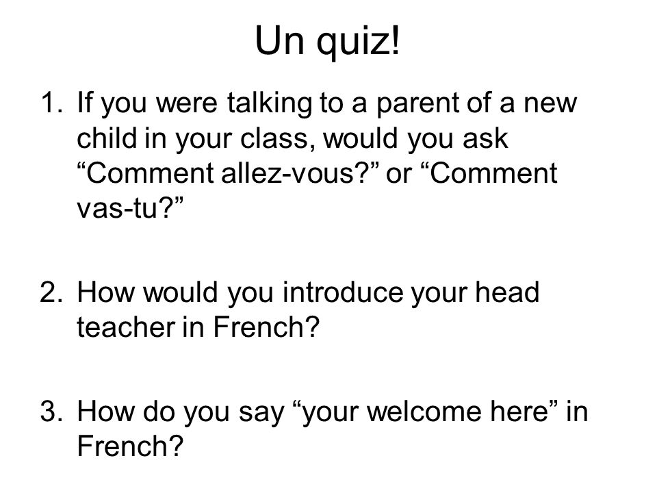 Un quiz! If you were talking to a parent of a new child in your class, would you ask Comment allez-vous or Comment vas-tu