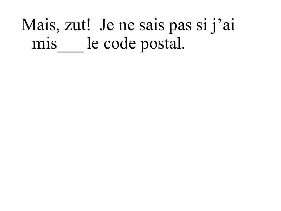 Mais, zut! Je ne sais pas si j'ai mis___ le code postal.