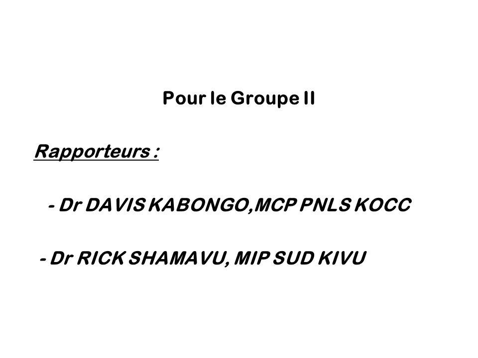 Pour le Groupe II Rapporteurs : - Dr DAVIS KABONGO,MCP PNLS KOCC - Dr RICK SHAMAVU, MIP SUD KIVU