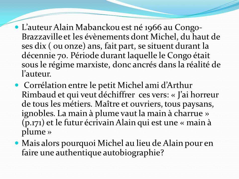 L'auteur Alain Mabanckou est né 1966 au Congo-Brazzaville et les évènements dont Michel, du haut de ses dix ( ou onze) ans, fait part, se situent durant la décennie 70. Période durant laquelle le Congo était sous le régime marxiste, donc ancrés dans la réalité de l'auteur.