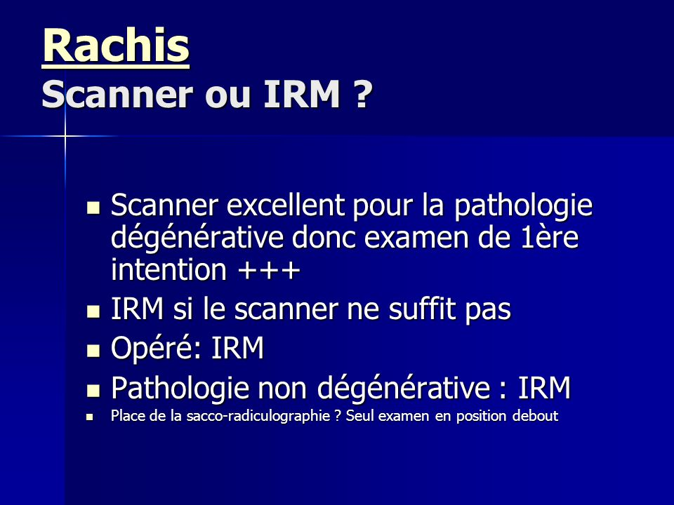 Rachis Scanner ou IRM Scanner excellent pour la pathologie dégénérative donc examen de 1ère intention +++