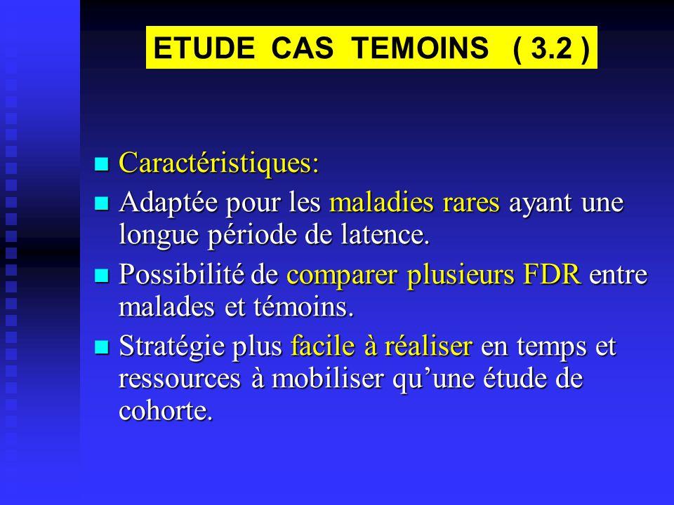 ETUDE CAS TEMOINS ( 3.2 ) Caractéristiques: Adaptée pour les maladies rares ayant une longue période de latence.