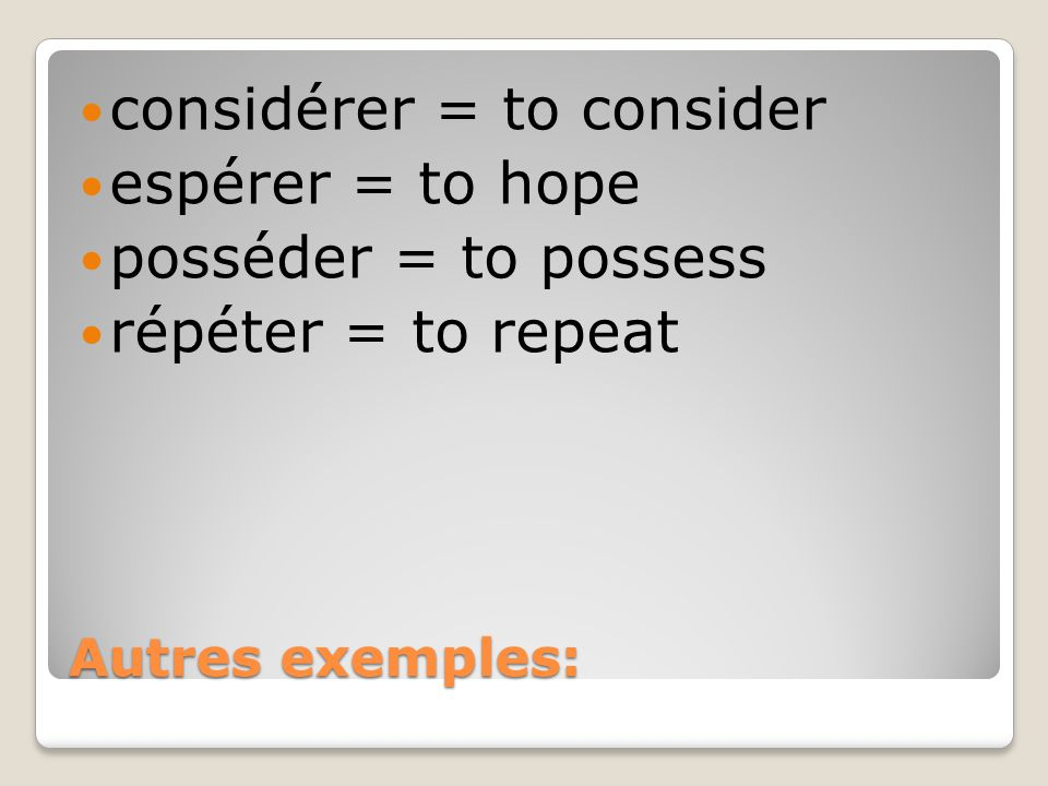 considérer = to consider espérer = to hope posséder = to possess