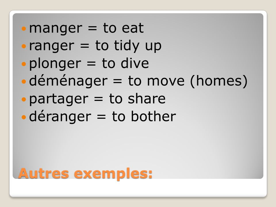 manger = to eat ranger = to tidy up. plonger = to dive. déménager = to move (homes) partager = to share.