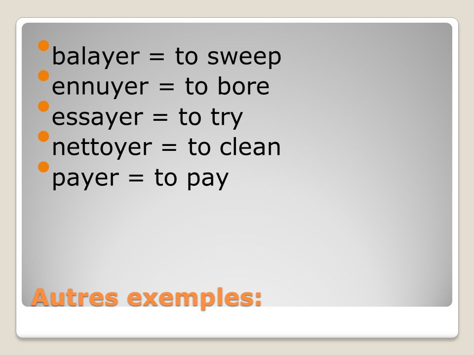 balayer = to sweep ennuyer = to bore essayer = to try