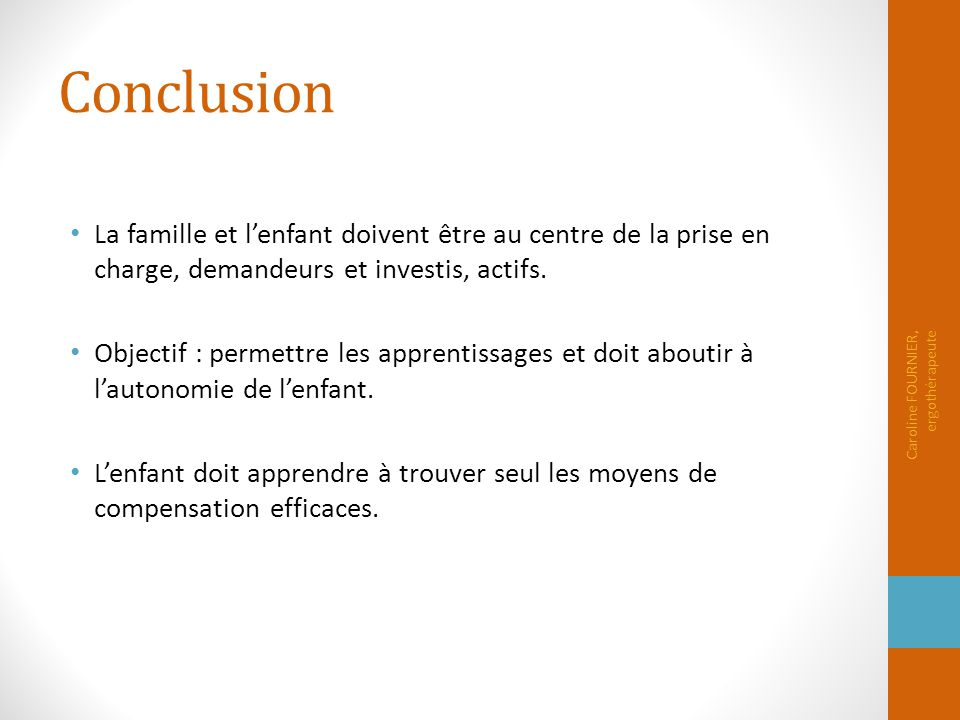 Conclusion La famille et l'enfant doivent être au centre de la prise en charge, demandeurs et investis, actifs.
