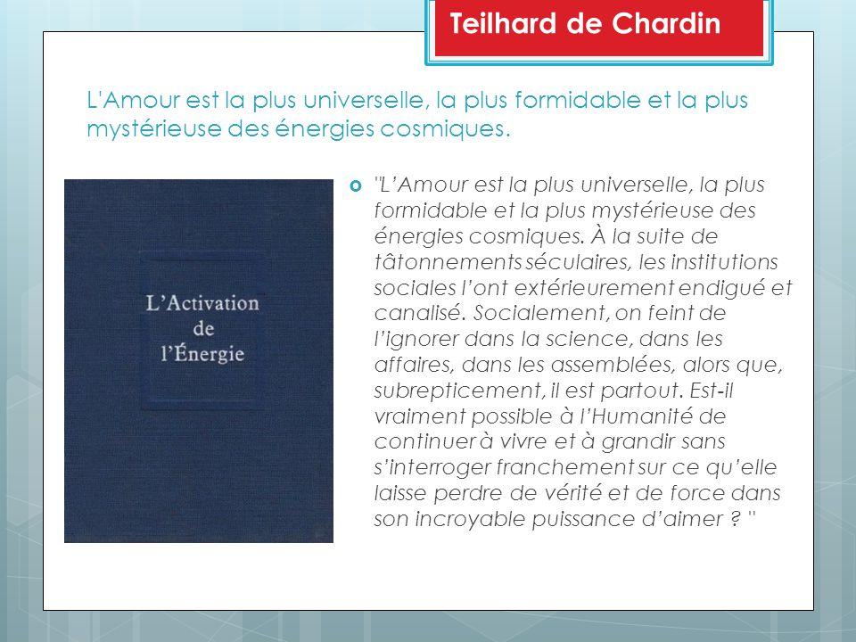 Teilhard de Chardin L Amour est la plus universelle, la plus formidable et la plus mystérieuse des énergies cosmiques.