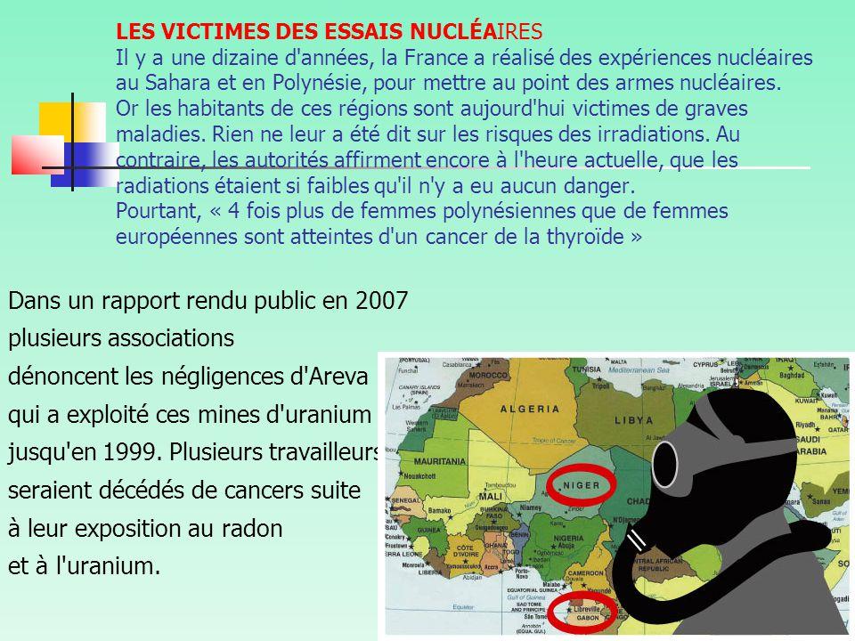 LES VICTIMES DES ESSAIS NUCLÉAIRES Il y a une dizaine d années, la France a réalisé des expériences nucléaires au Sahara et en Polynésie, pour mettre au point des armes nucléaires. Or les habitants de ces régions sont aujourd hui victimes de graves maladies. Rien ne leur a été dit sur les risques des irradiations. Au contraire, les autorités affirment encore à l heure actuelle, que les radiations étaient si faibles qu il n y a eu aucun danger. Pourtant, « 4 fois plus de femmes polynésiennes que de femmes européennes sont atteintes d un cancer de la thyroïde »