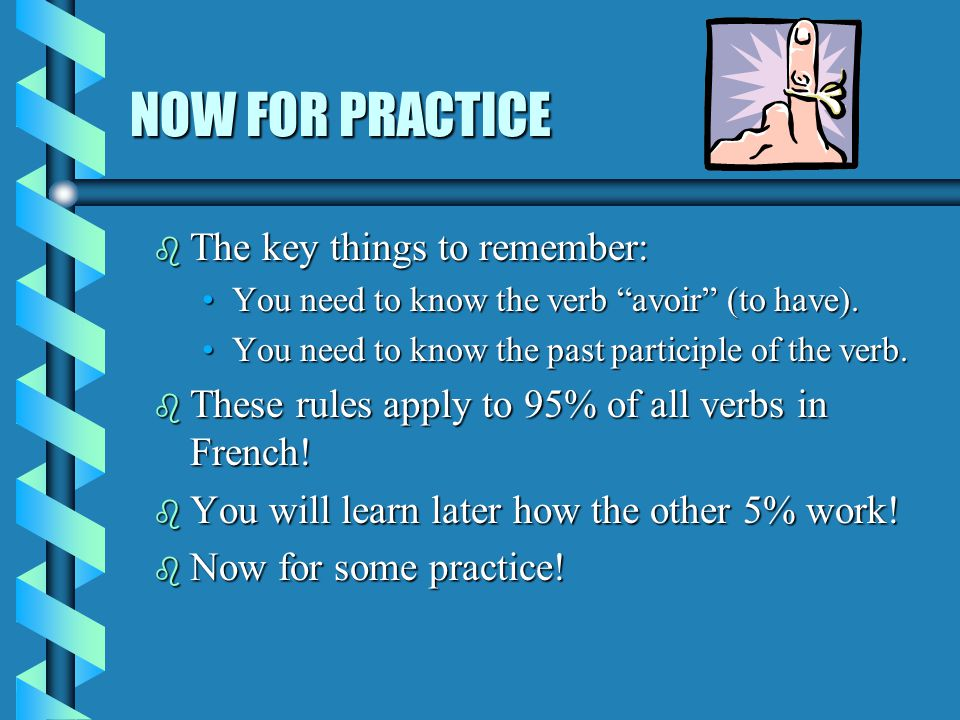 NOW FOR PRACTICE The key things to remember: