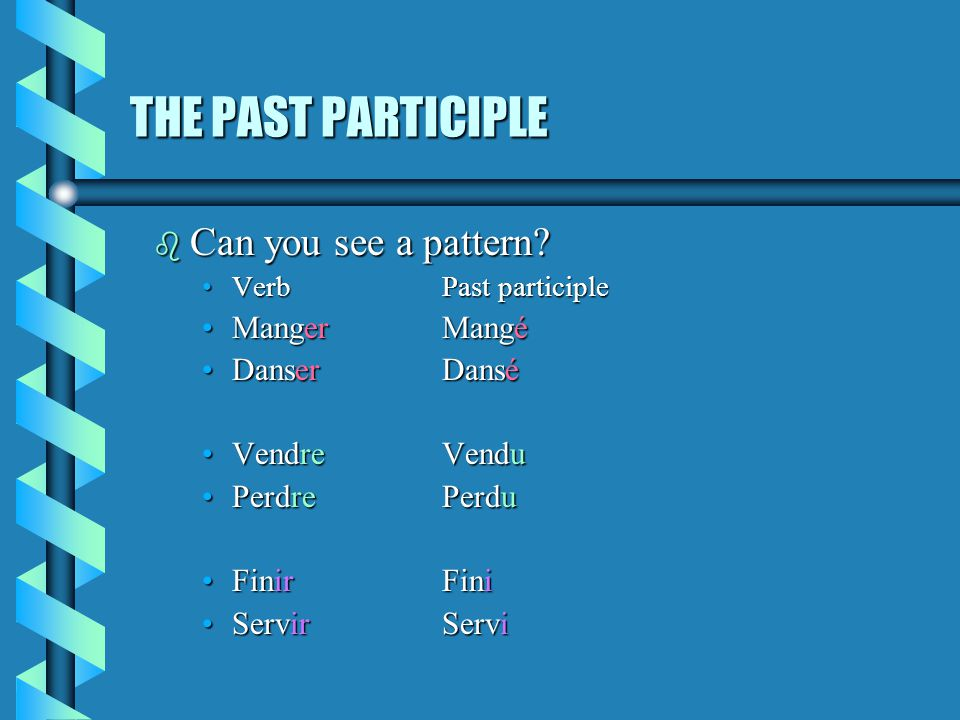 THE PAST PARTICIPLE Can you see a pattern Manger Mangé Danser Dansé