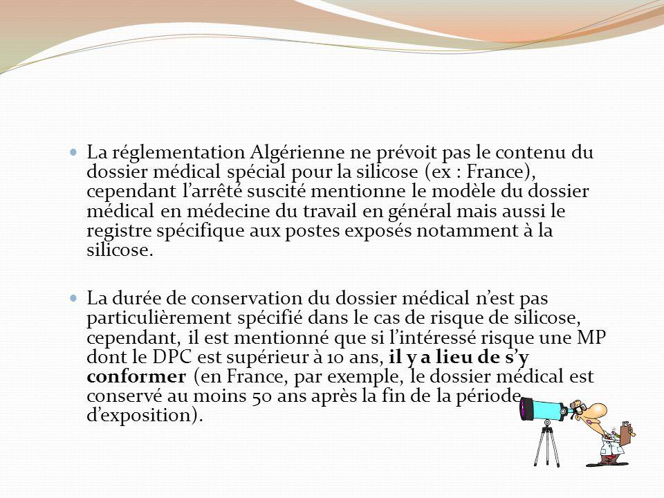 La réglementation Algérienne ne prévoit pas le contenu du dossier médical spécial pour la silicose (ex : France), cependant l'arrêté suscité mentionne le modèle du dossier médical en médecine du travail en général mais aussi le registre spécifique aux postes exposés notamment à la silicose.