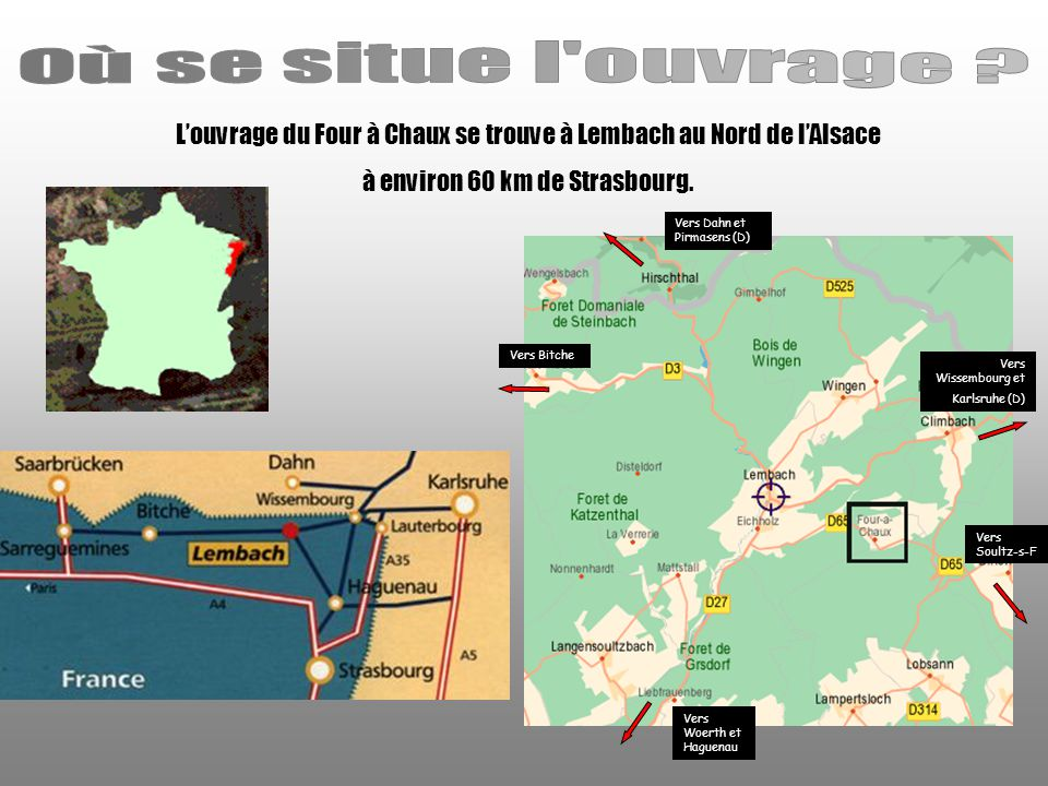 Où se situe l ouvrage L'ouvrage du Four à Chaux se trouve à Lembach au Nord de l'Alsace. à environ 60 km de Strasbourg.