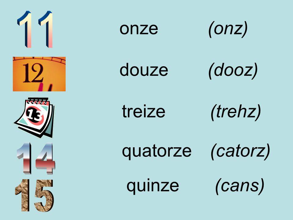 onze (onz) douze (dooz) treize (trehz) quatorze (catorz) quinze (cans)