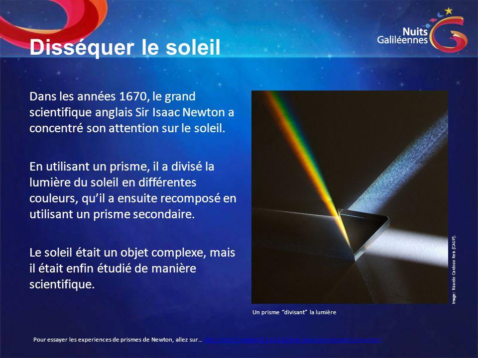 Disséquer le soleil Dans les années 1670, le grand scientifique anglais Sir Isaac Newton a concentré son attention sur le soleil.