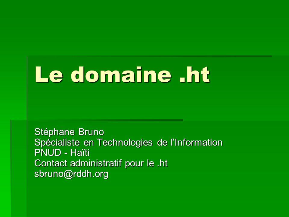 Le domaine .ht Stéphane Bruno Spécialiste en Technologies de l'Information PNUD - Haïti Contact administratif pour le .ht sbruno@rddh.org.
